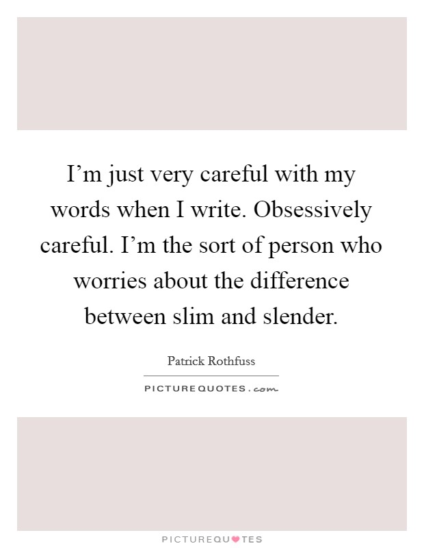 I'm just very careful with my words when I write. Obsessively careful. I'm the sort of person who worries about the difference between slim and slender Picture Quote #1