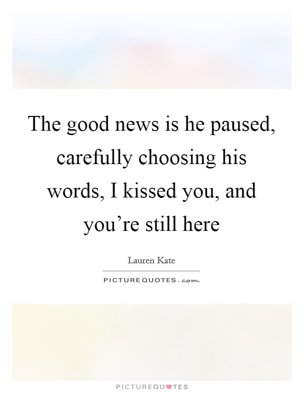 The good news is he paused, carefully choosing his words, I kissed you, and you're still here Picture Quote #1