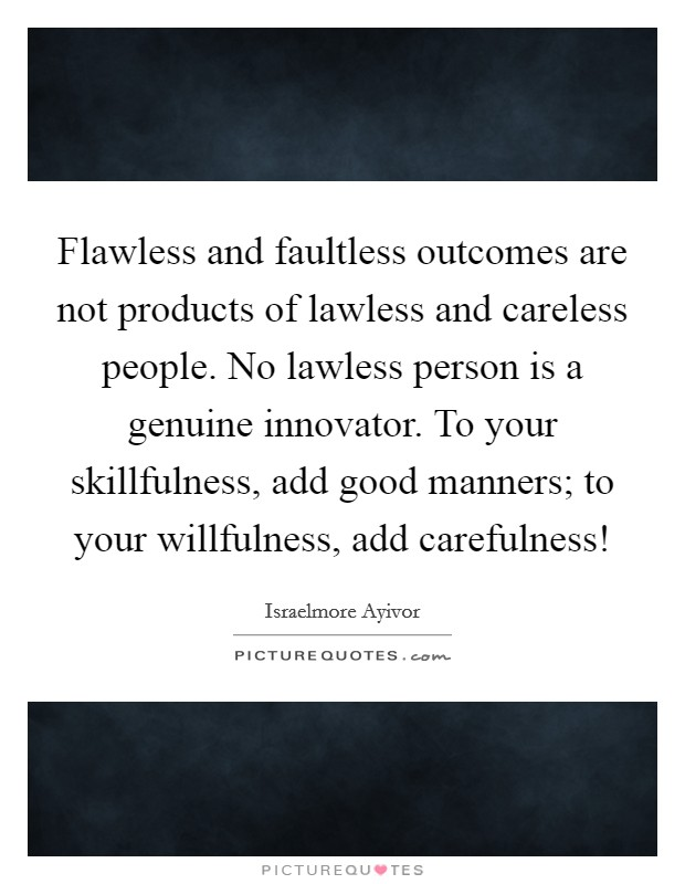 Flawless and faultless outcomes are not products of lawless and careless people. No lawless person is a genuine innovator. To your skillfulness, add good manners; to your willfulness, add carefulness! Picture Quote #1