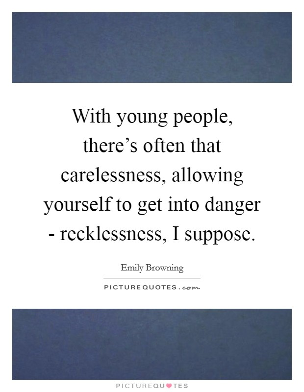 With young people, there's often that carelessness, allowing yourself to get into danger - recklessness, I suppose Picture Quote #1