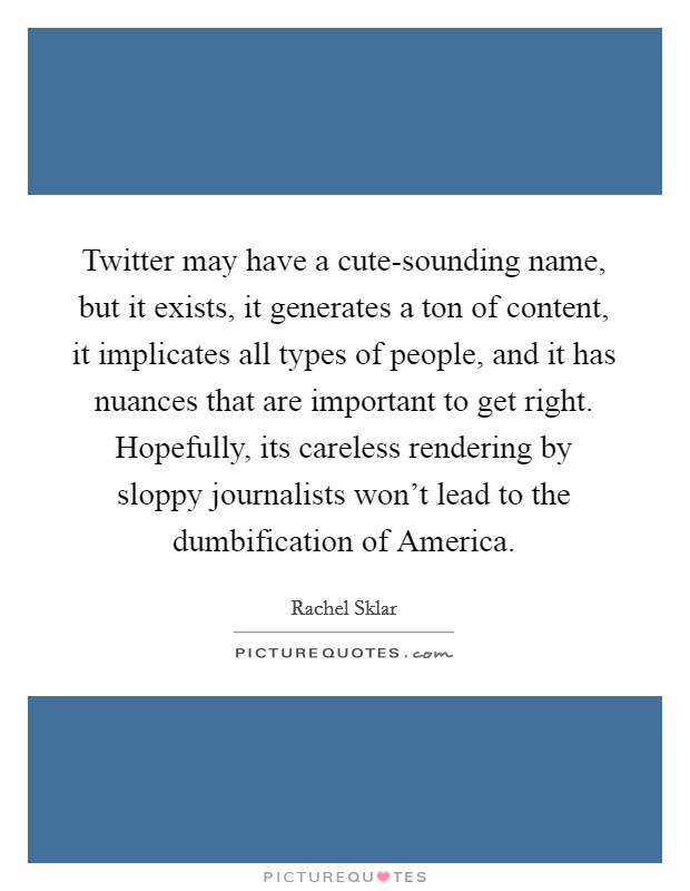 Twitter may have a cute-sounding name, but it exists, it generates a ton of content, it implicates all types of people, and it has nuances that are important to get right. Hopefully, its careless rendering by sloppy journalists won't lead to the dumbification of America Picture Quote #1
