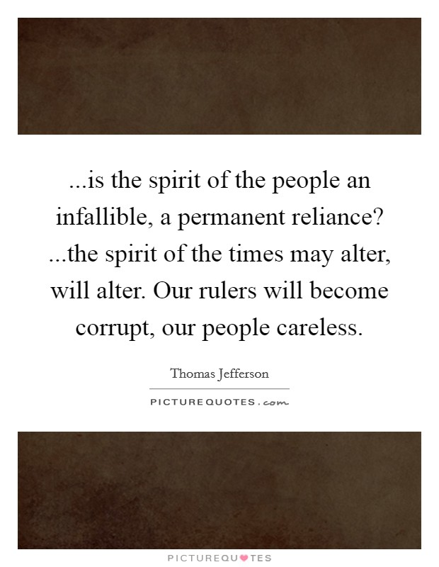...is the spirit of the people an infallible, a permanent reliance? ...the spirit of the times may alter, will alter. Our rulers will become corrupt, our people careless Picture Quote #1