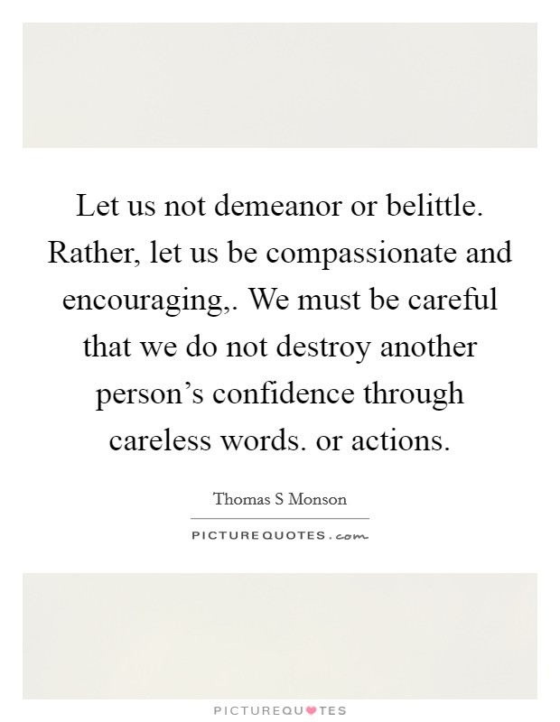 Let us not demeanor or belittle. Rather, let us be compassionate and encouraging,. We must be careful that we do not destroy another person's confidence through careless words. or actions Picture Quote #1