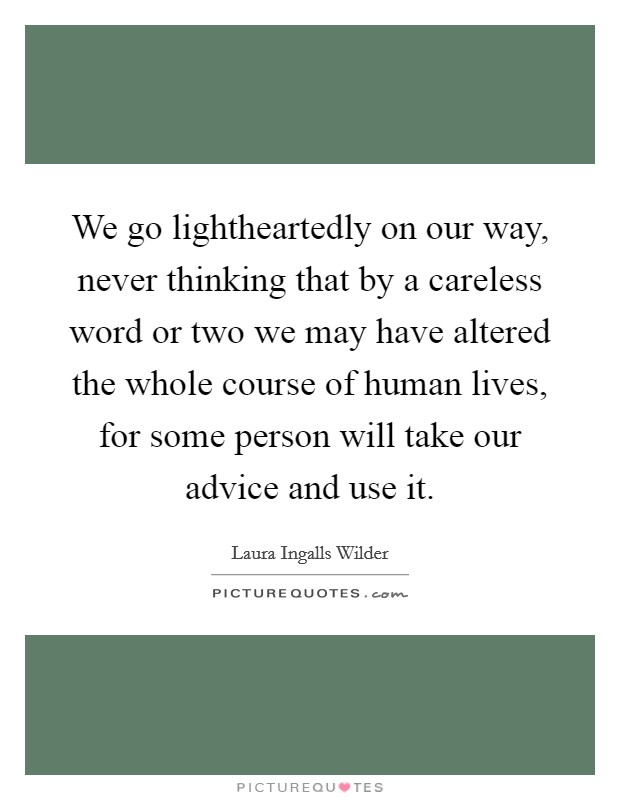 We go lightheartedly on our way, never thinking that by a careless word or two we may have altered the whole course of human lives, for some person will take our advice and use it Picture Quote #1