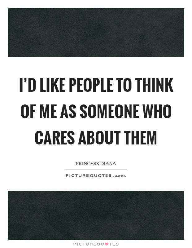 I'd like people to think of me as someone who cares about them Picture Quote #1
