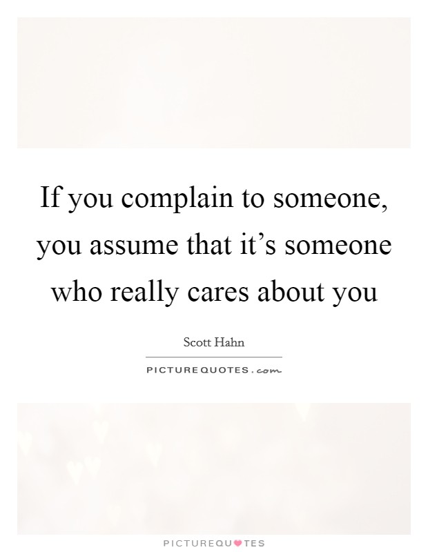If you complain to someone, you assume that it's someone who really cares about you Picture Quote #1