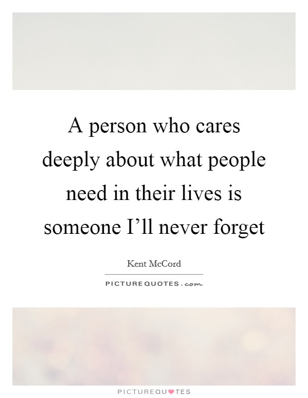 A person who cares deeply about what people need in their lives is someone I'll never forget Picture Quote #1