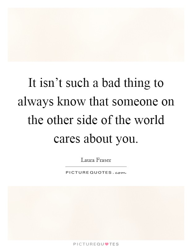 It isn't such a bad thing to always know that someone on the other side of the world cares about you Picture Quote #1