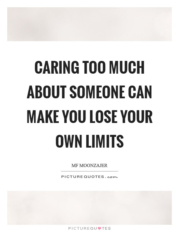 Caring too much about someone can make you lose your own limits Picture Quote #1