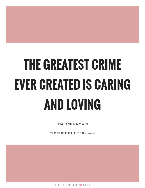 The greatest crime ever created is caring and loving Picture Quote #1
