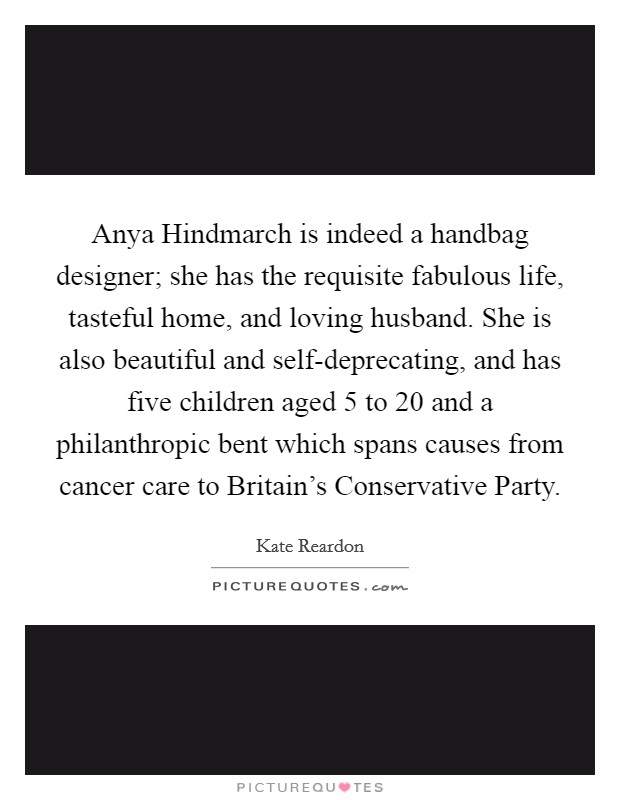 Anya Hindmarch is indeed a handbag designer; she has the requisite fabulous life, tasteful home, and loving husband. She is also beautiful and self-deprecating, and has five children aged 5 to 20 and a philanthropic bent which spans causes from cancer care to Britain's Conservative Party Picture Quote #1