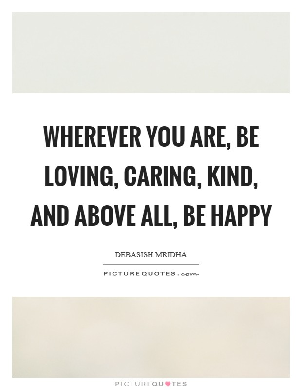 Wherever you are, be loving, caring, kind, and above all, be happy Picture Quote #1