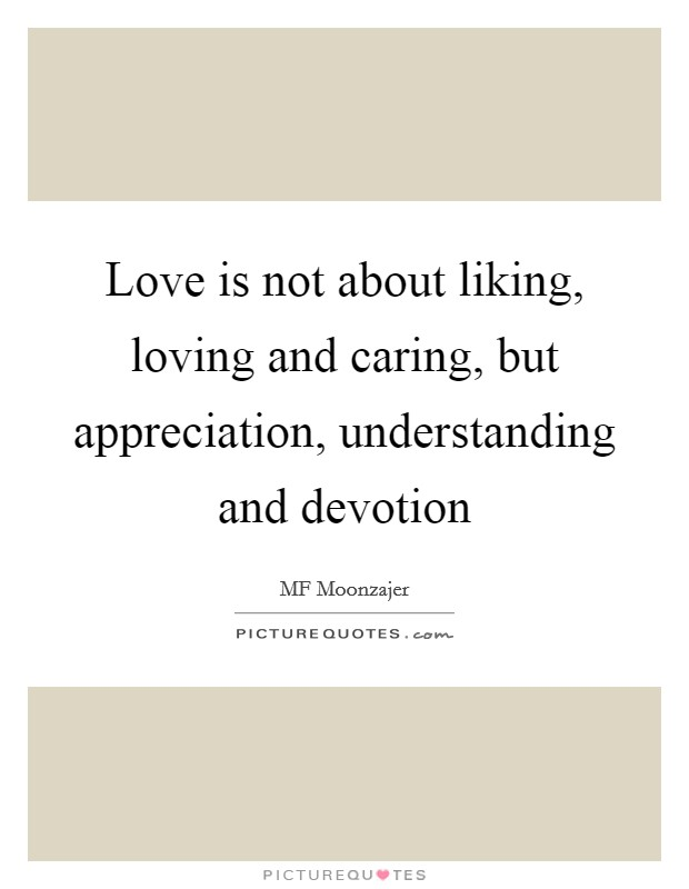 Love is not about liking, loving and caring, but appreciation, understanding and devotion Picture Quote #1