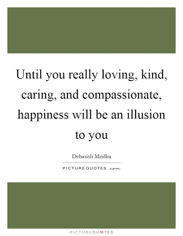 Until you really loving, kind, caring, and compassionate, happiness will be an illusion to you Picture Quote #1