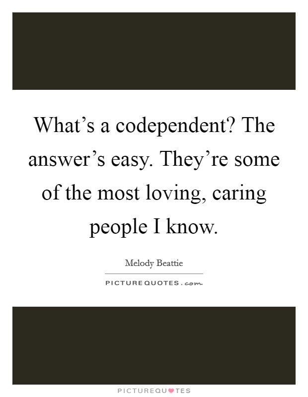 What's a codependent? The answer's easy. They're some of the most loving, caring people I know Picture Quote #1
