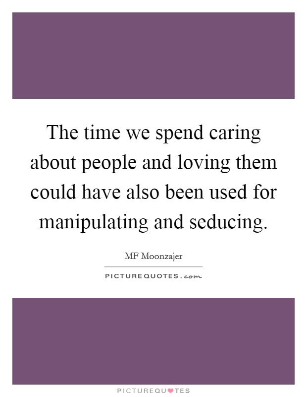 The time we spend caring about people and loving them could have also been used for manipulating and seducing Picture Quote #1