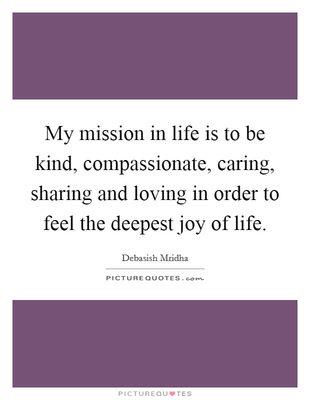 My mission in life is to be kind, compassionate, caring, sharing and loving in order to feel the deepest joy of life Picture Quote #1
