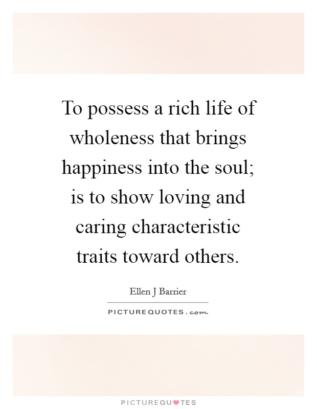 To possess a rich life of wholeness that brings happiness into the soul; is to show loving and caring characteristic traits toward others Picture Quote #1