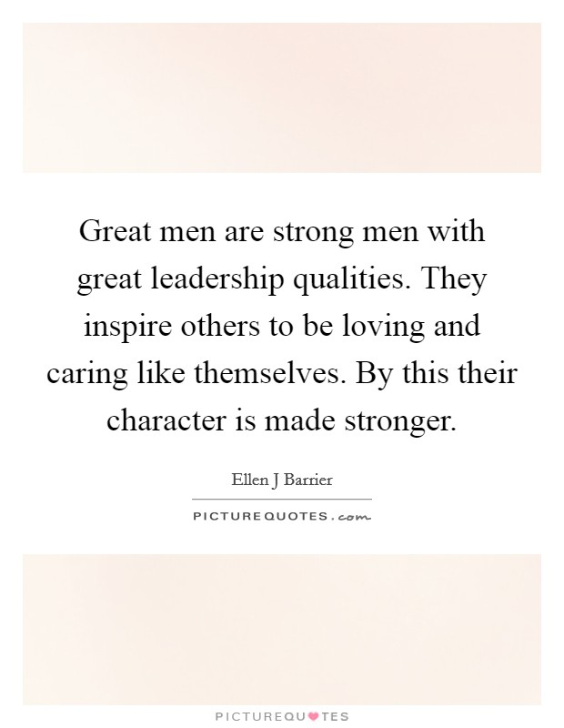Great men are strong men with great leadership qualities. They inspire others to be loving and caring like themselves. By this their character is made stronger Picture Quote #1