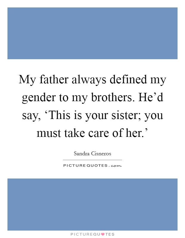 My father always defined my gender to my brothers. He'd say, 'This is your sister; you must take care of her.' Picture Quote #1