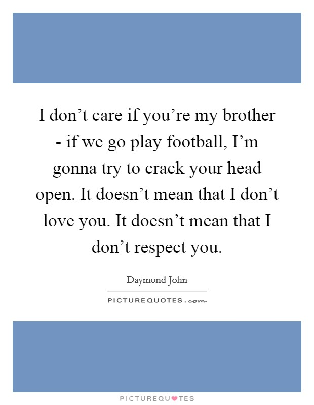 I don't care if you're my brother - if we go play football, I'm gonna try to crack your head open. It doesn't mean that I don't love you. It doesn't mean that I don't respect you Picture Quote #1