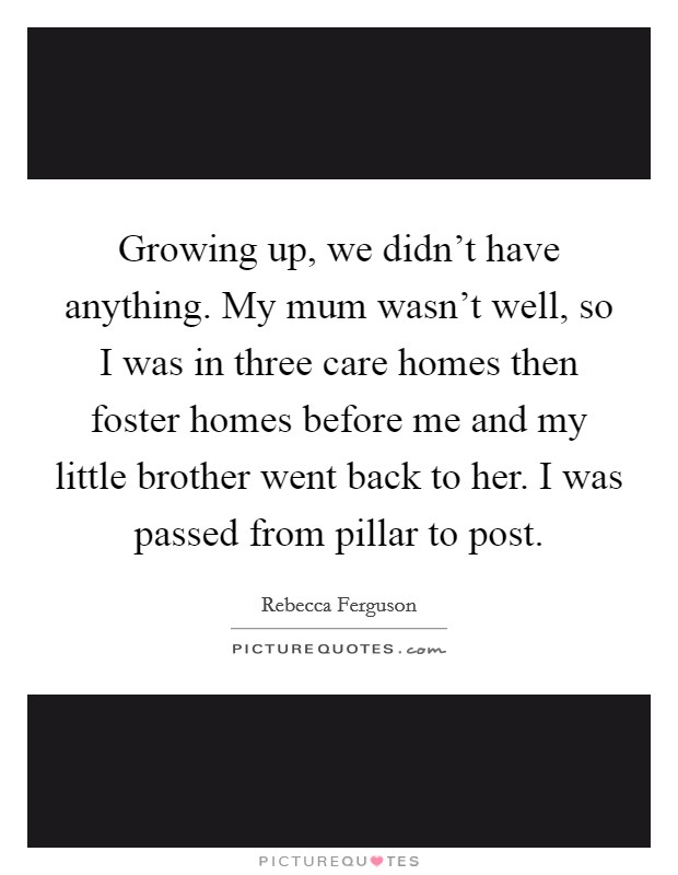 Growing up, we didn't have anything. My mum wasn't well, so I was in three care homes then foster homes before me and my little brother went back to her. I was passed from pillar to post Picture Quote #1