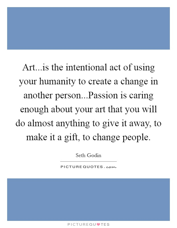 Art...is the intentional act of using your humanity to create a change in another person...Passion is caring enough about your art that you will do almost anything to give it away, to make it a gift, to change people Picture Quote #1