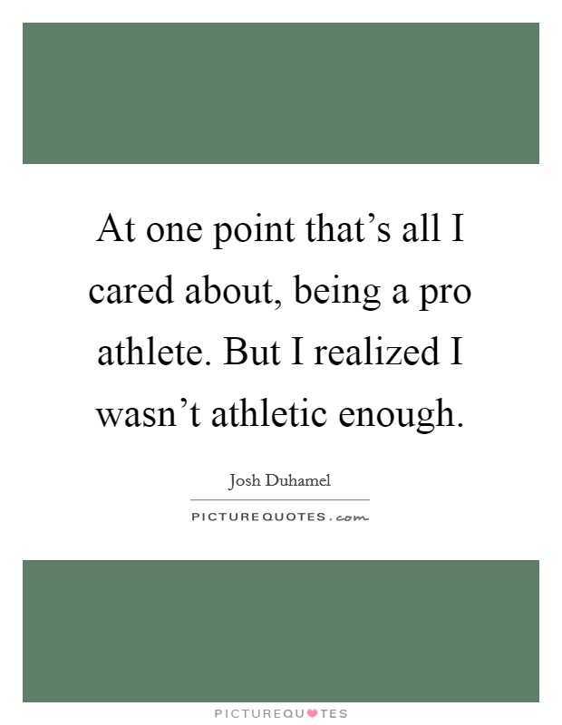 At one point that's all I cared about, being a pro athlete. But I realized I wasn't athletic enough Picture Quote #1