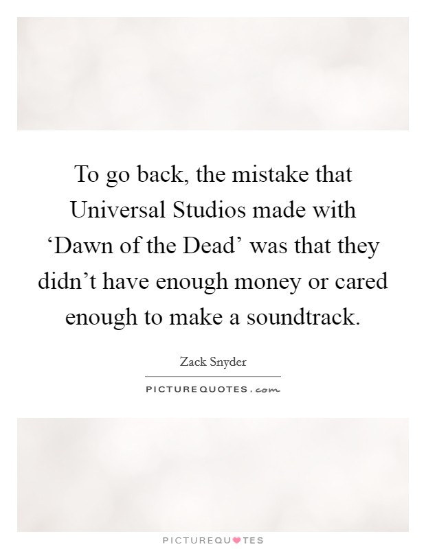 To go back, the mistake that Universal Studios made with 'Dawn of the Dead' was that they didn't have enough money or cared enough to make a soundtrack. Picture Quote #1