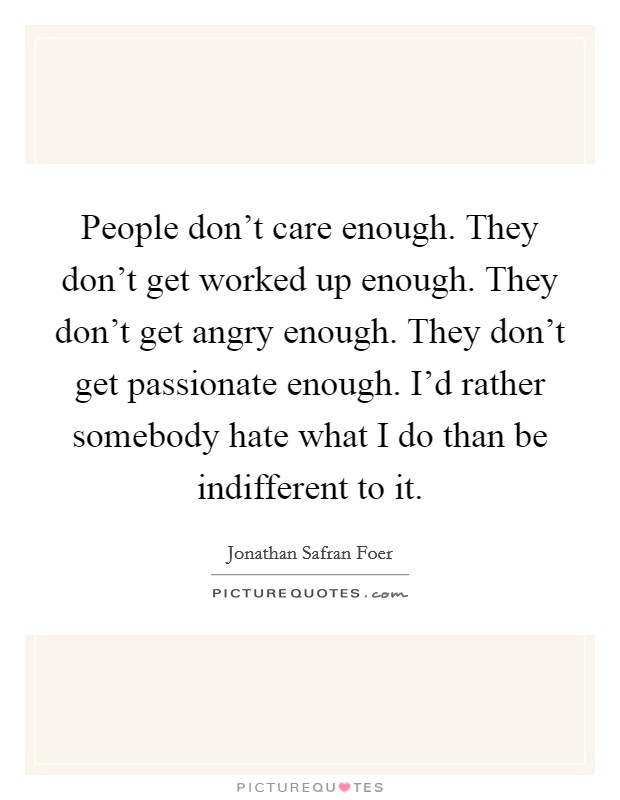 People don't care enough. They don't get worked up enough. They don't get angry enough. They don't get passionate enough. I'd rather somebody hate what I do than be indifferent to it Picture Quote #1