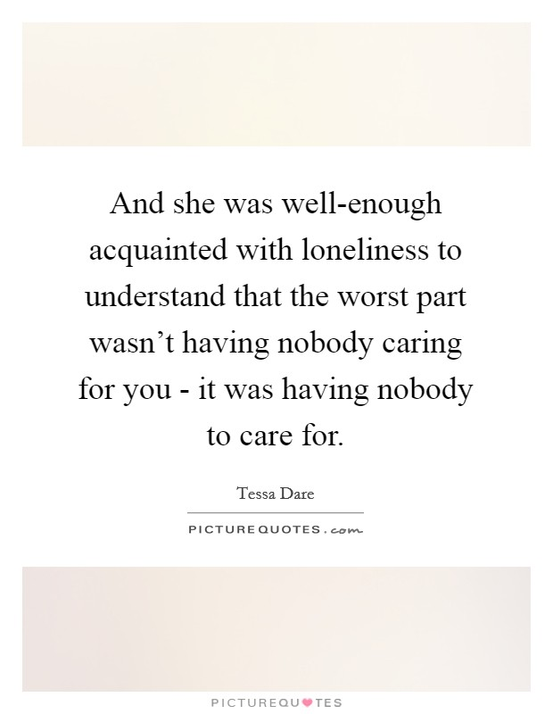And she was well-enough acquainted with loneliness to understand that the worst part wasn't having nobody caring for you - it was having nobody to care for Picture Quote #1