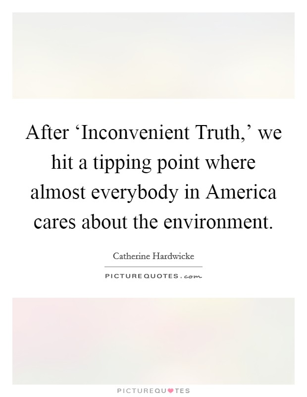 After 'Inconvenient Truth,' we hit a tipping point where almost everybody in America cares about the environment Picture Quote #1