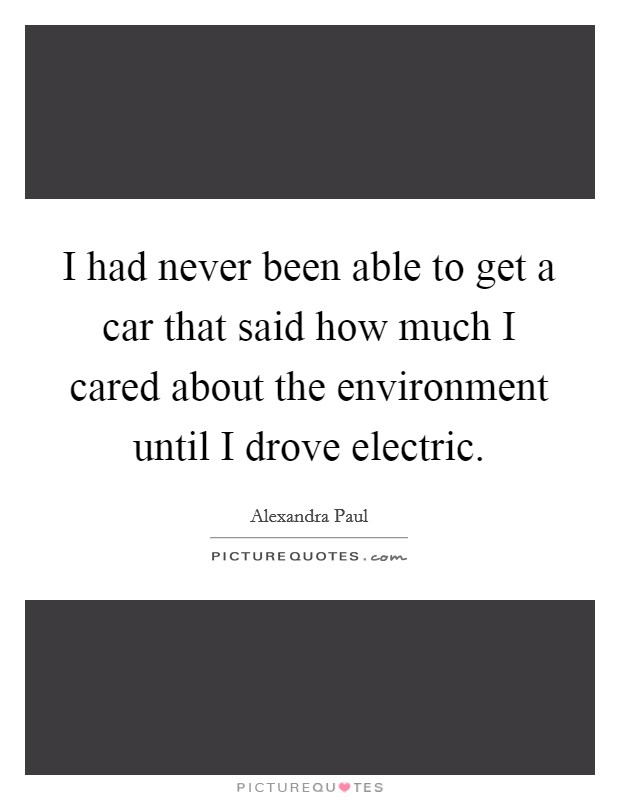 I had never been able to get a car that said how much I cared about the environment until I drove electric Picture Quote #1