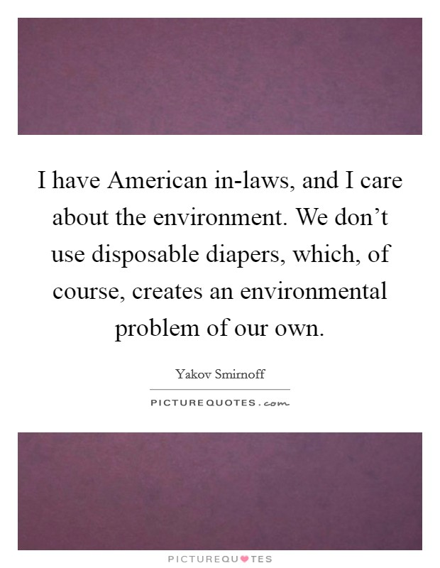 I have American in-laws, and I care about the environment. We don't use disposable diapers, which, of course, creates an environmental problem of our own Picture Quote #1