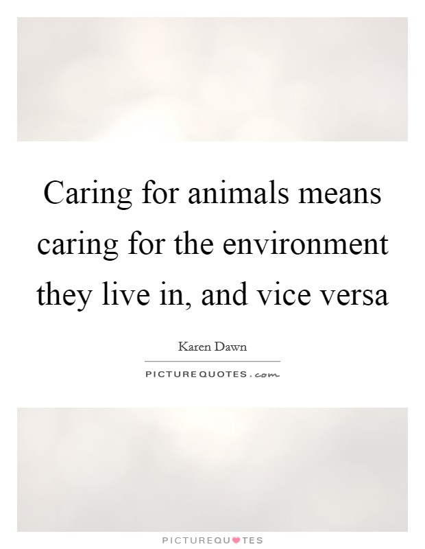 Caring for animals means caring for the environment they live in, and vice versa Picture Quote #1