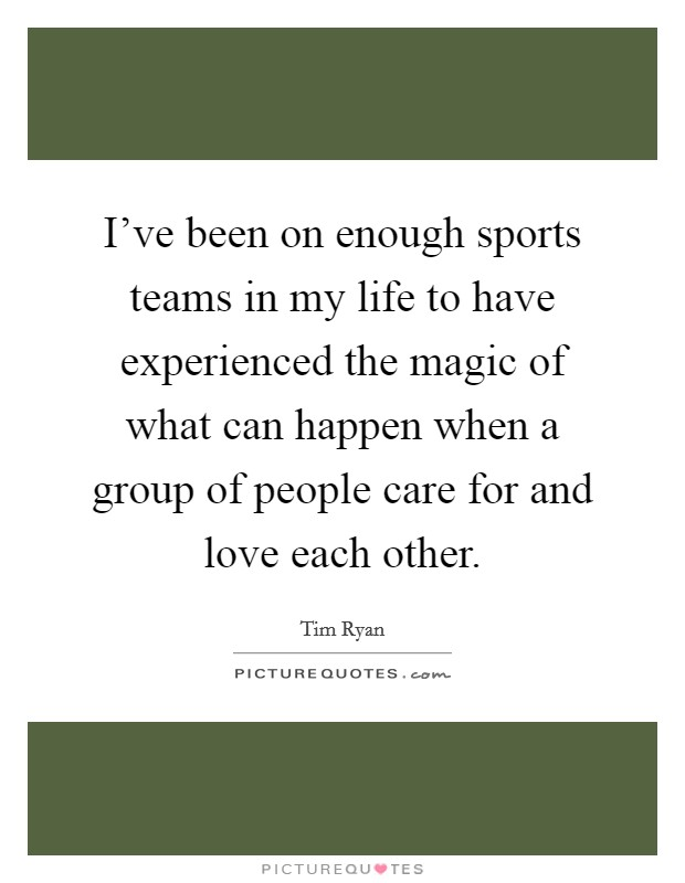 I've been on enough sports teams in my life to have experienced the magic of what can happen when a group of people care for and love each other Picture Quote #1
