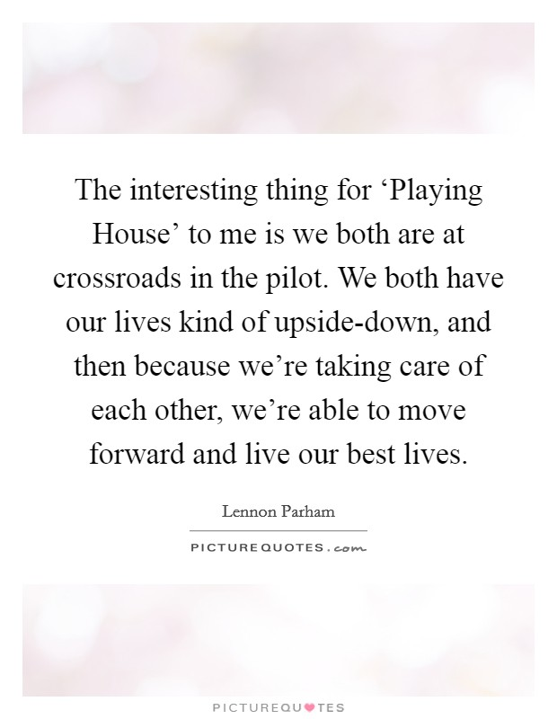 The interesting thing for 'Playing House' to me is we both are at crossroads in the pilot. We both have our lives kind of upside-down, and then because we're taking care of each other, we're able to move forward and live our best lives Picture Quote #1