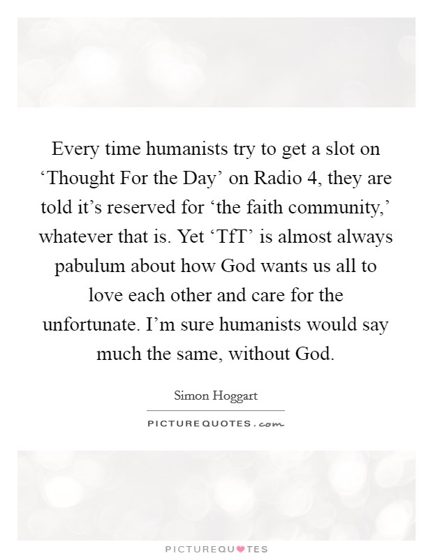 Every time humanists try to get a slot on 'Thought For the Day' on Radio 4, they are told it's reserved for 'the faith community,' whatever that is. Yet 'TfT' is almost always pabulum about how God wants us all to love each other and care for the unfortunate. I'm sure humanists would say much the same, without God Picture Quote #1