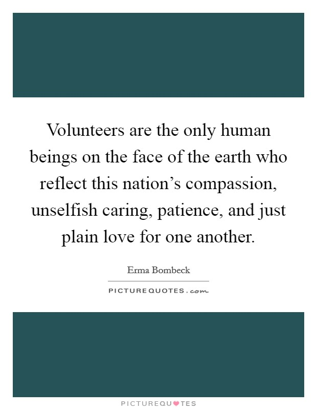 Volunteers are the only human beings on the face of the earth who reflect this nation's compassion, unselfish caring, patience, and just plain love for one another Picture Quote #1