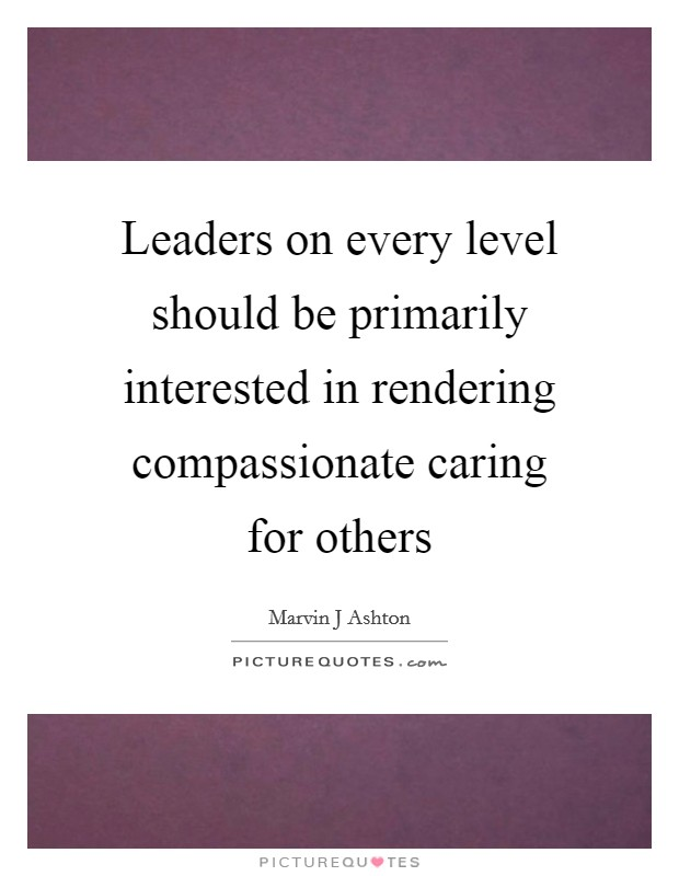 Leaders on every level should be primarily interested in rendering compassionate caring for others Picture Quote #1