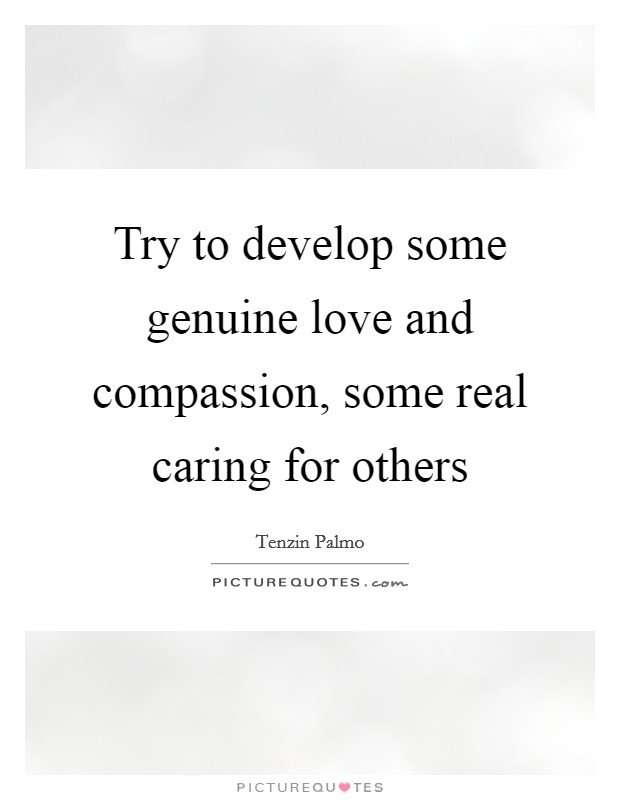 Try to develop some genuine love and compassion, some real caring for others Picture Quote #1