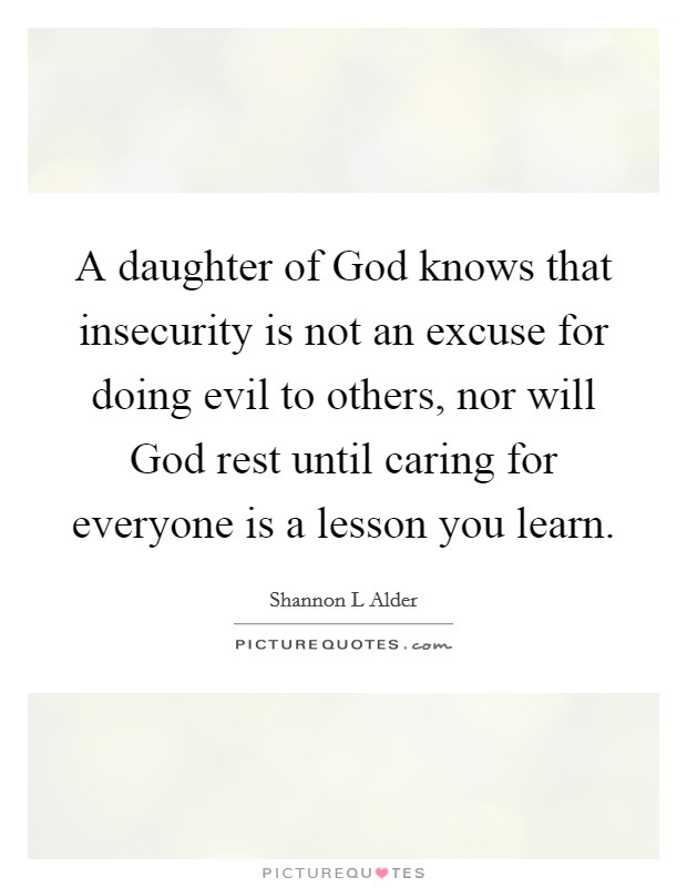 A daughter of God knows that insecurity is not an excuse for doing evil to others, nor will God rest until caring for everyone is a lesson you learn Picture Quote #1