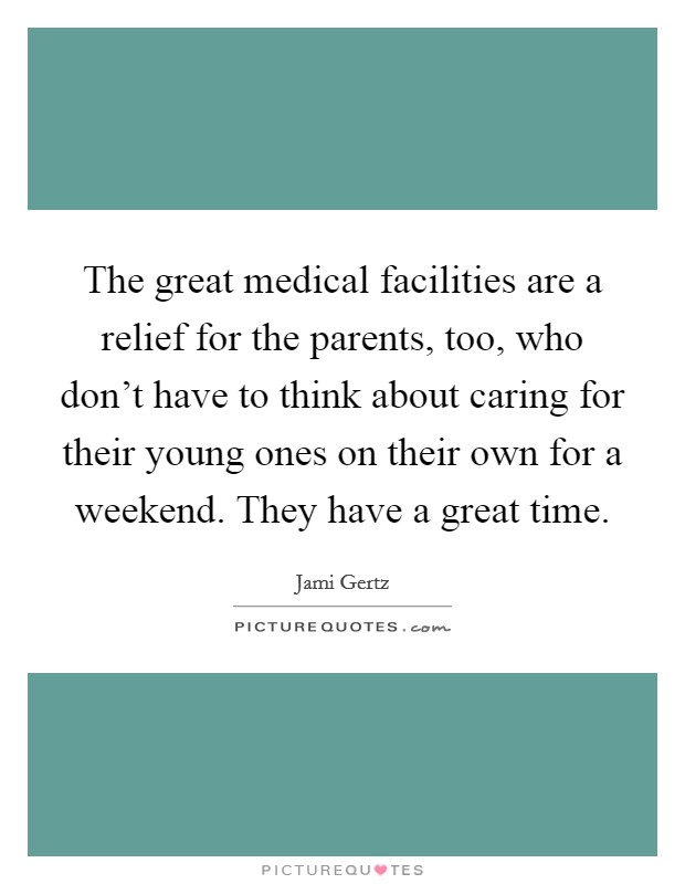 The great medical facilities are a relief for the parents, too, who don't have to think about caring for their young ones on their own for a weekend. They have a great time Picture Quote #1