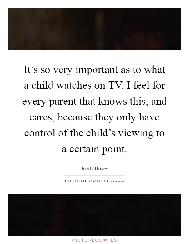 It's so very important as to what a child watches on TV. I feel for every parent that knows this, and cares, because they only have control of the child's viewing to a certain point Picture Quote #1
