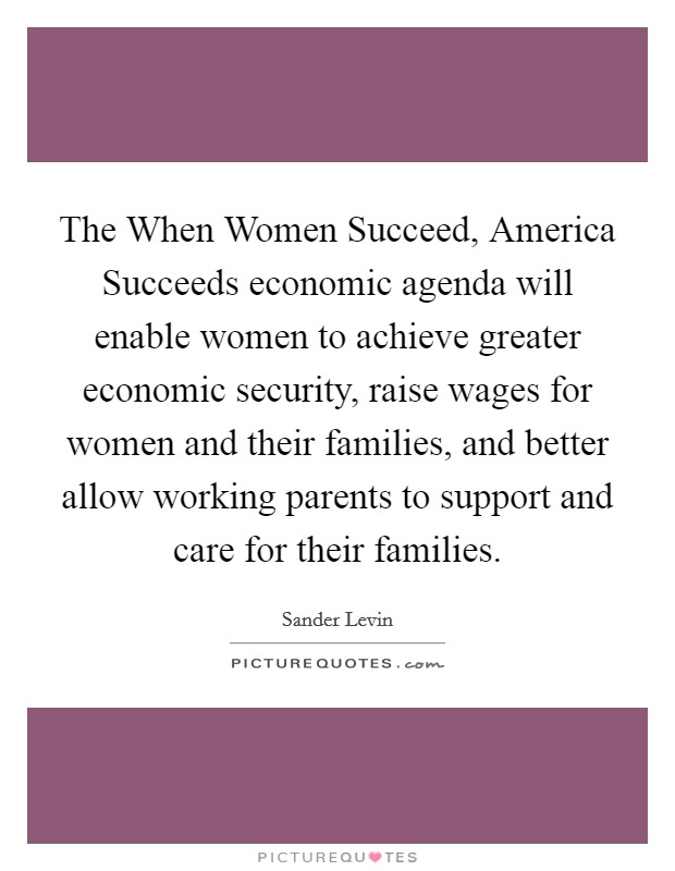 The When Women Succeed, America Succeeds economic agenda will enable women to achieve greater economic security, raise wages for women and their families, and better allow working parents to support and care for their families Picture Quote #1