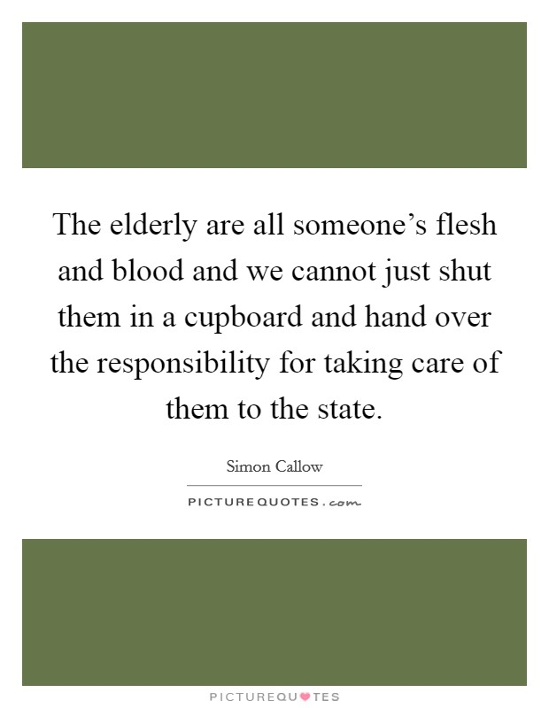 The elderly are all someone's flesh and blood and we cannot just shut them in a cupboard and hand over the responsibility for taking care of them to the state Picture Quote #1