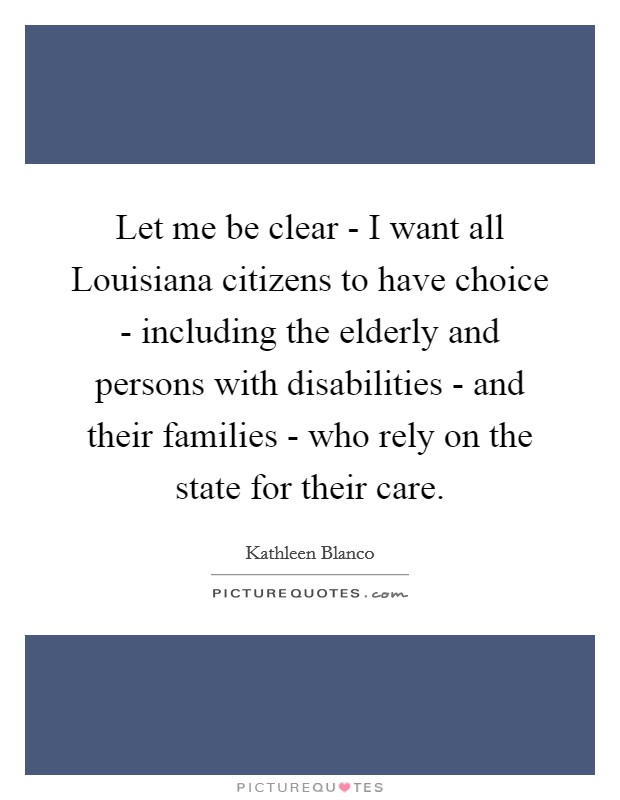 Let me be clear - I want all Louisiana citizens to have choice - including the elderly and persons with disabilities - and their families - who rely on the state for their care Picture Quote #1
