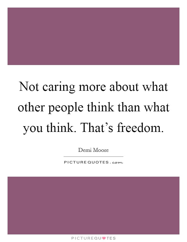 Not caring more about what other people think than what you think. That's freedom Picture Quote #1