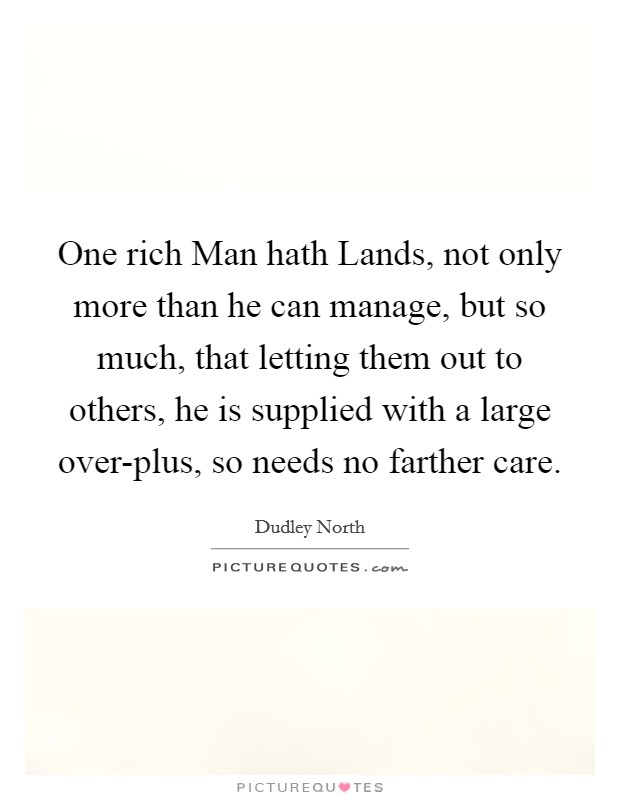 One rich Man hath Lands, not only more than he can manage, but so much, that letting them out to others, he is supplied with a large over-plus, so needs no farther care Picture Quote #1