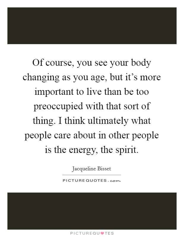 Of course, you see your body changing as you age, but it's more important to live than be too preoccupied with that sort of thing. I think ultimately what people care about in other people is the energy, the spirit Picture Quote #1
